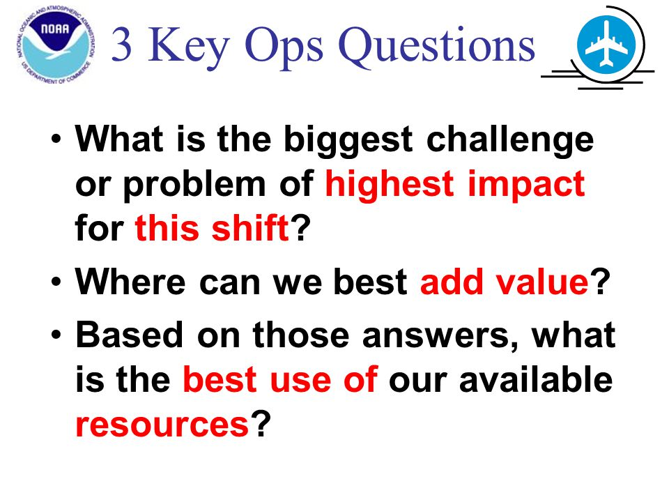 3 Key Ops Questions What is the biggest challenge or problem of highest impact for this shift.