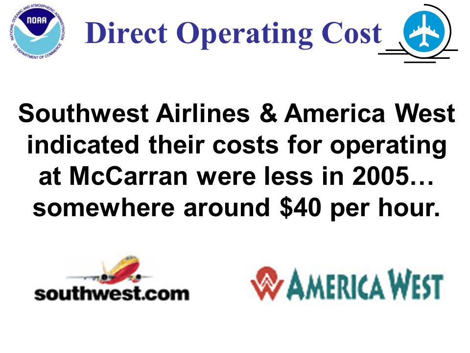 Direct Operating Cost Southwest Airlines & America West indicated their costs for operating at McCarran were less in 2005… somewhere around $40 per hour.