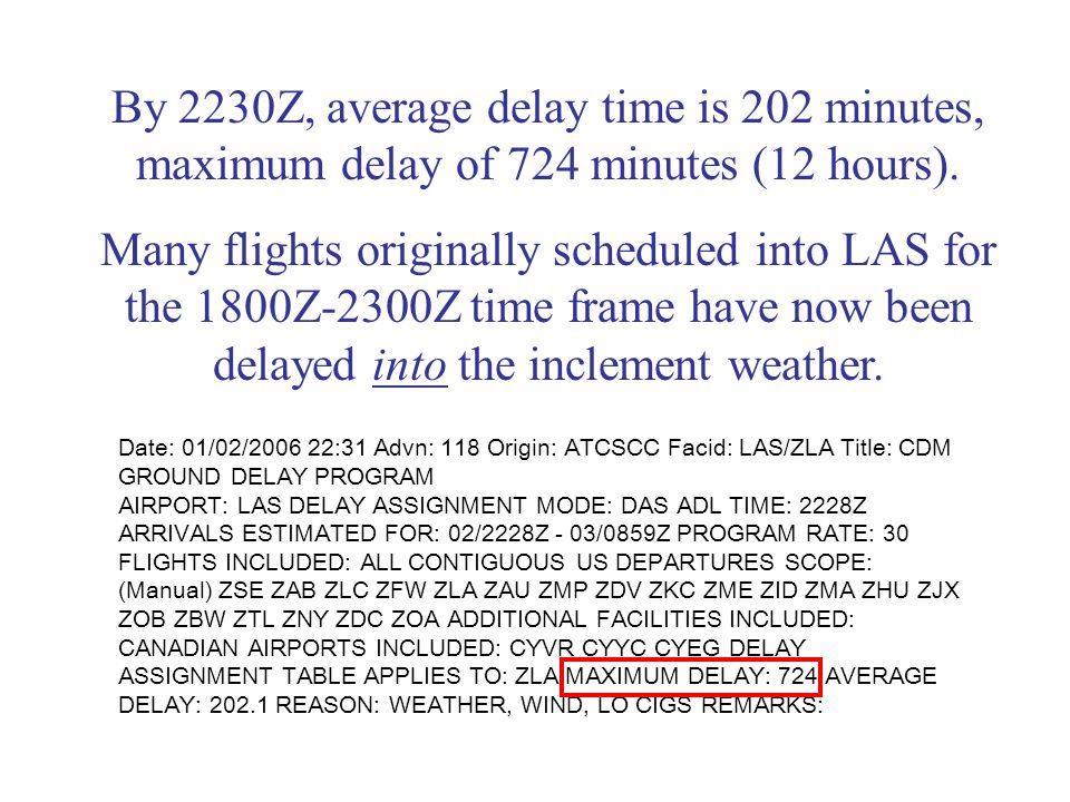 Date: 01/02/ :31 Advn: 118 Origin: ATCSCC Facid: LAS/ZLA Title: CDM GROUND DELAY PROGRAM AIRPORT: LAS DELAY ASSIGNMENT MODE: DAS ADL TIME: 2228Z ARRIVALS ESTIMATED FOR: 02/2228Z - 03/0859Z PROGRAM RATE: 30 FLIGHTS INCLUDED: ALL CONTIGUOUS US DEPARTURES SCOPE: (Manual) ZSE ZAB ZLC ZFW ZLA ZAU ZMP ZDV ZKC ZME ZID ZMA ZHU ZJX ZOB ZBW ZTL ZNY ZDC ZOA ADDITIONAL FACILITIES INCLUDED: CANADIAN AIRPORTS INCLUDED: CYVR CYYC CYEG DELAY ASSIGNMENT TABLE APPLIES TO: ZLA MAXIMUM DELAY: 724 AVERAGE DELAY: REASON: WEATHER, WIND, LO CIGS REMARKS: By 2230Z, average delay time is 202 minutes, maximum delay of 724 minutes (12 hours).