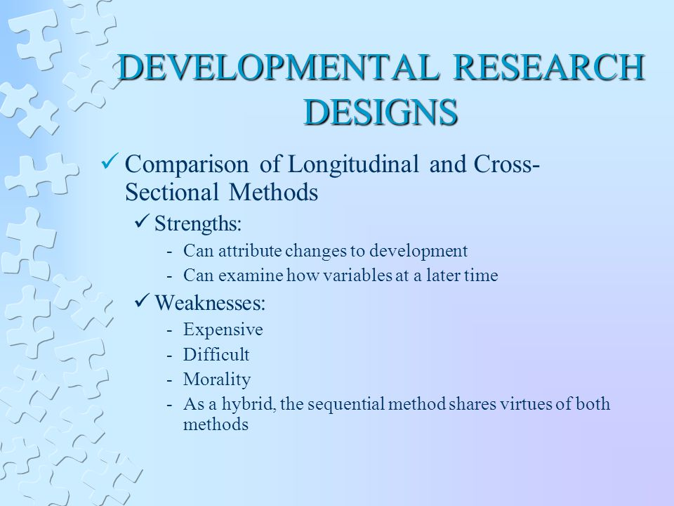 DEVELOPMENTAL RESEARCH DESIGNS Comparison of Longitudinal and Cross- Sectional Methods Strengths: -Can attribute changes to development -Can examine how variables at a later time Weaknesses: -Expensive -Difficult -Morality -As a hybrid, the sequential method shares virtues of both methods