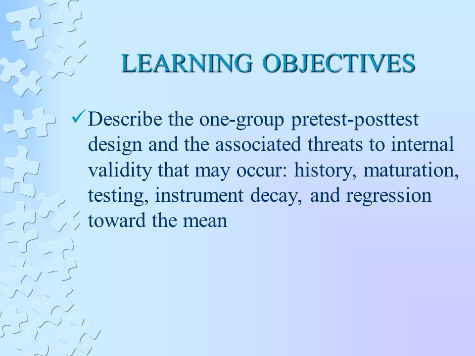 LEARNING OBJECTIVES Describe the one-group pretest-posttest design and the associated threats to internal validity that may occur: history, maturation, testing, instrument decay, and regression toward the mean