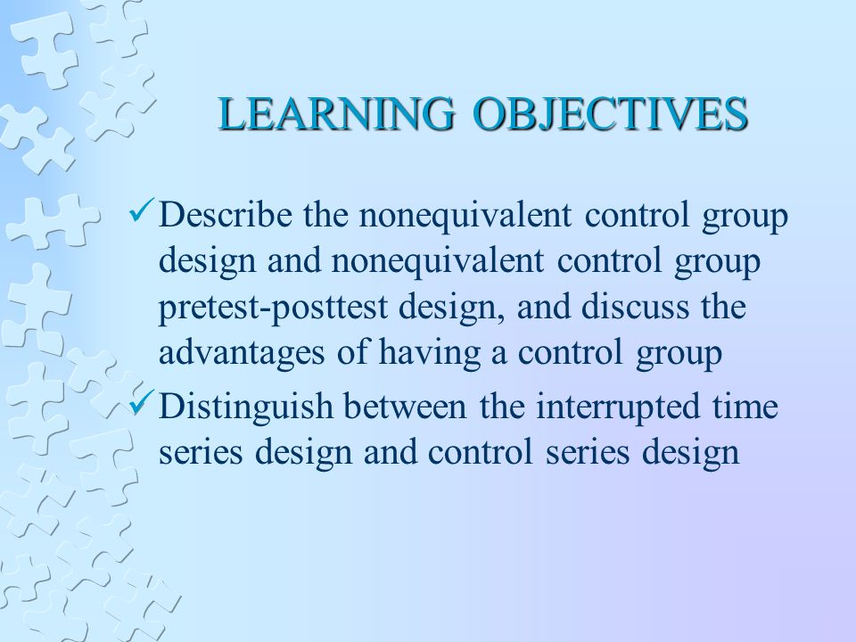 LEARNING OBJECTIVES Describe the nonequivalent control group design and nonequivalent control group pretest-posttest design, and discuss the advantages of having a control group Distinguish between the interrupted time series design and control series design