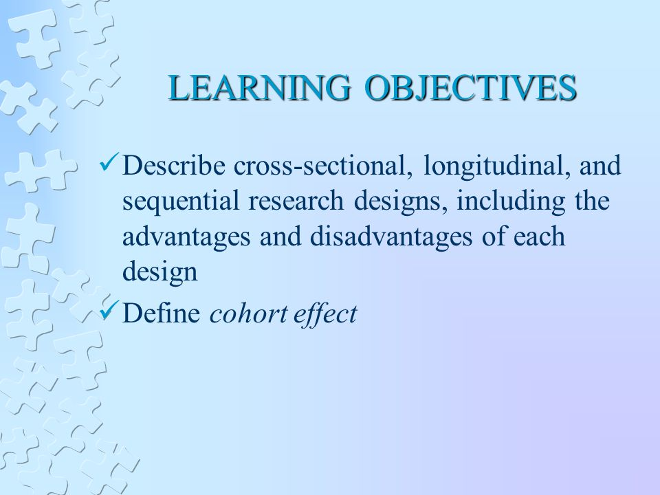 LEARNING OBJECTIVES Describe cross-sectional, longitudinal, and sequential research designs, including the advantages and disadvantages of each design Define cohort effect