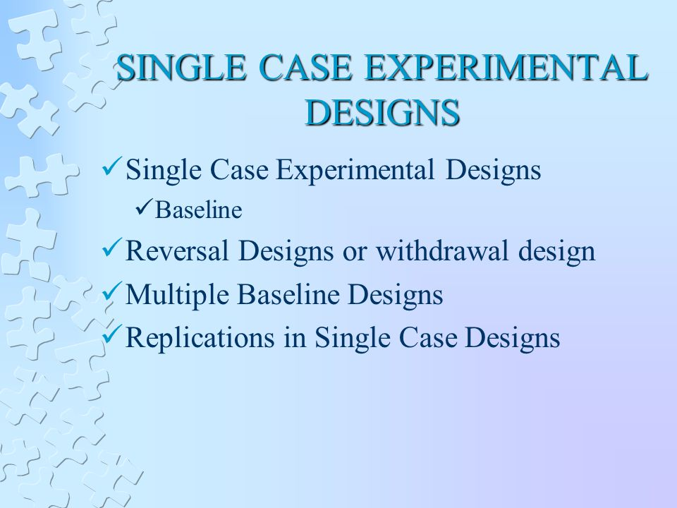 SINGLE CASE EXPERIMENTAL DESIGNS Single Case Experimental Designs Baseline Reversal Designs or withdrawal design Multiple Baseline Designs Replications in Single Case Designs