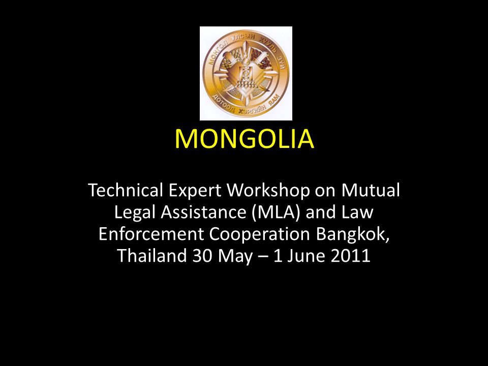 MONGOLIA Technical Expert Workshop on Mutual Legal Assistance (MLA) and Law Enforcement Cooperation Bangkok, Thailand 30 May – 1 June 2011