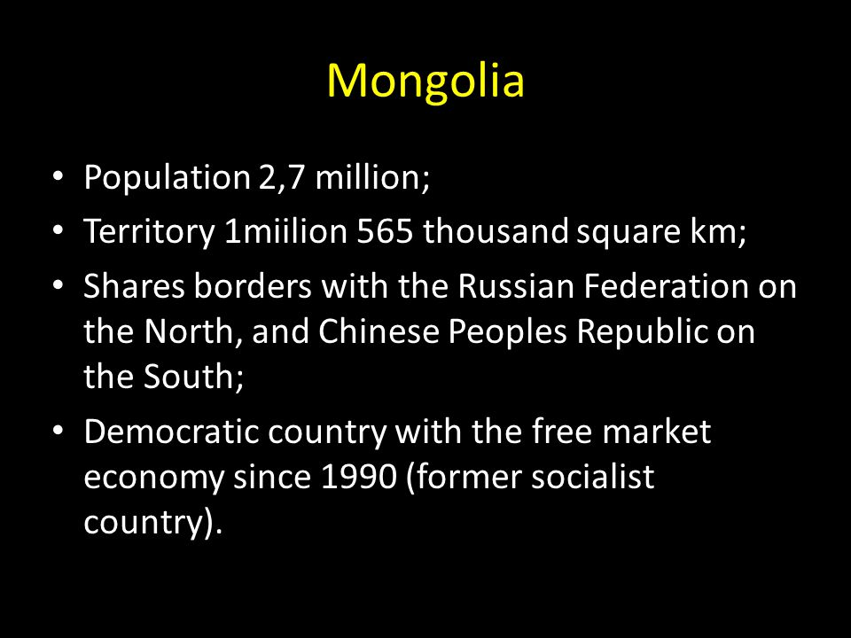 Population 2,7 million; Territory 1miilion 565 thousand square km; Shares borders with the Russian Federation on the North, and Chinese Peoples Republic on the South; Democratic country with the free market economy since 1990 (former socialist country).