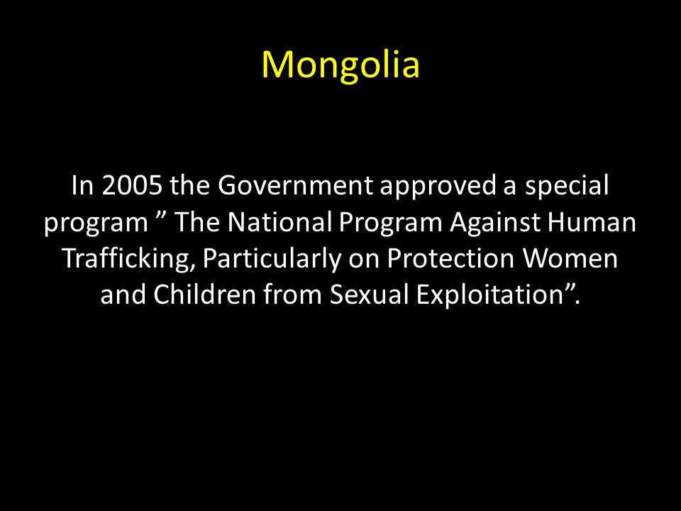 Mongolia In 2005 the Government approved a special program The National Program Against Human Trafficking, Particularly on Protection Women and Children from Sexual Exploitation .