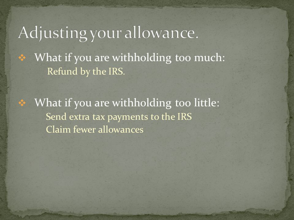  What if you are withholding too much: Refund by the IRS.