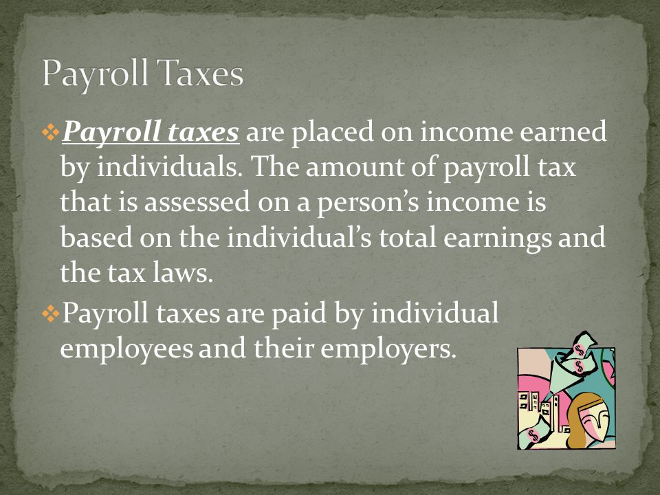  Payroll taxes are placed on income earned by individuals.
