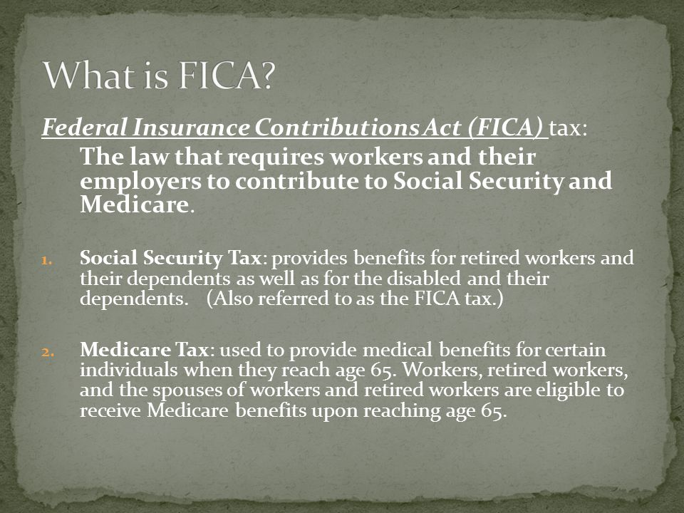 Federal Insurance Contributions Act (FICA) tax: The law that requires workers and their employers to contribute to Social Security and Medicare.