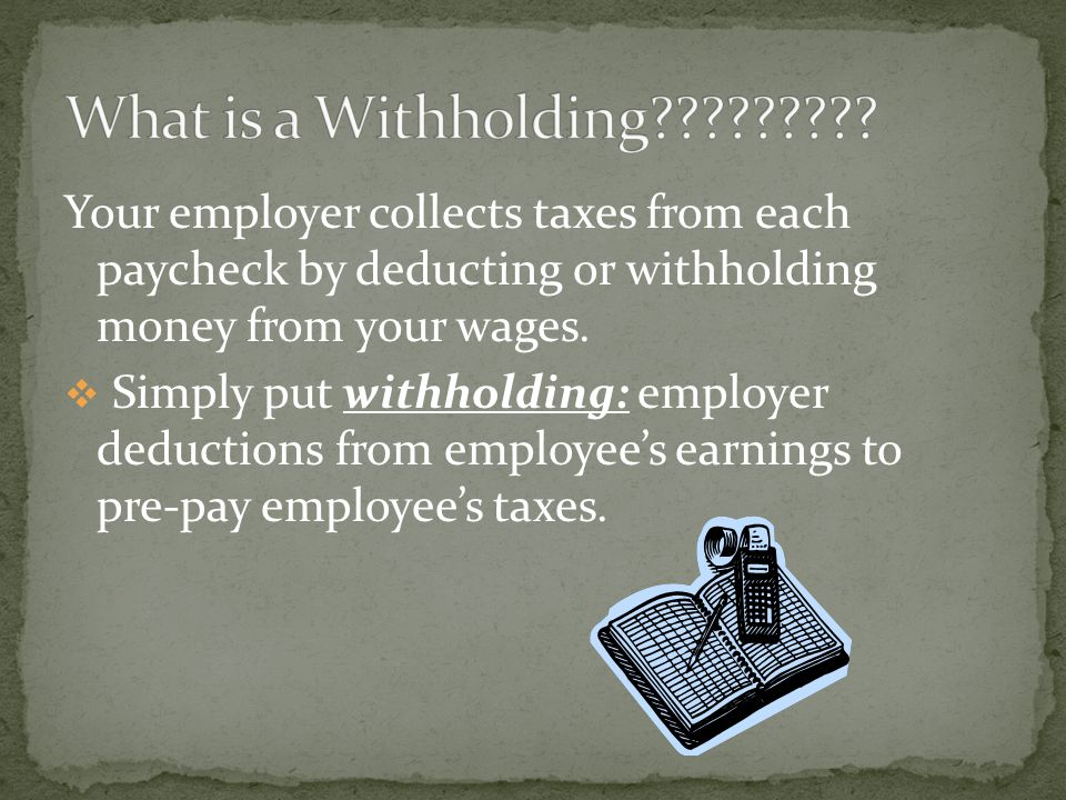 Your employer collects taxes from each paycheck by deducting or withholding money from your wages.