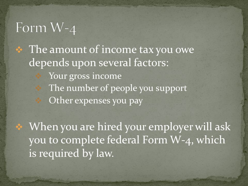 TThe amount of income tax you owe depends upon several factors: YYour gross income TThe number of people you support OOther expenses you pay WWhen you are hired your employer will ask you to complete federal Form W-4, which is required by law.