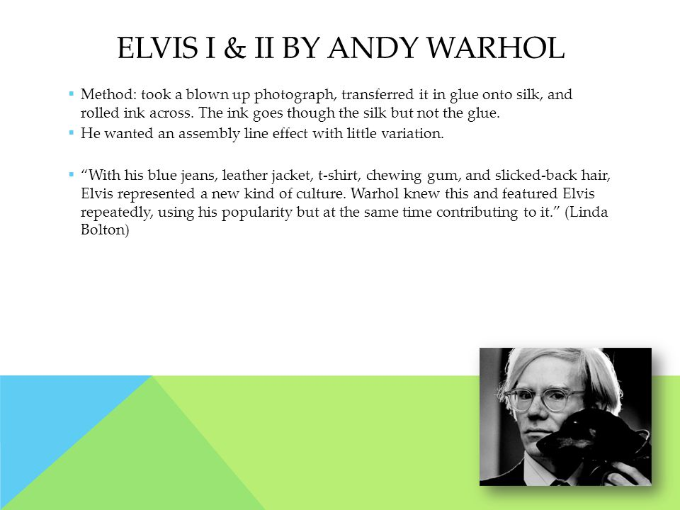 ELVIS I & II BY ANDY WARHOL  Method: took a blown up photograph, transferred it in glue onto silk, and rolled ink across.