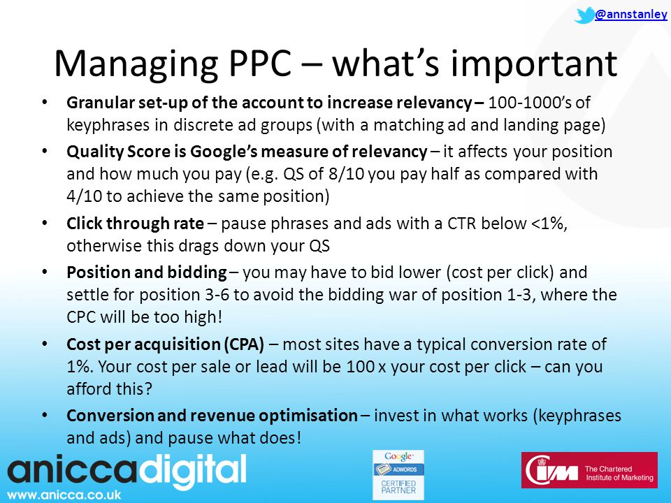 @annstanley Managing PPC – what's important Granular set-up of the account to increase relevancy – 's of keyphrases in discrete ad groups (with a matching ad and landing page) Quality Score is Google's measure of relevancy – it affects your position and how much you pay (e.g.