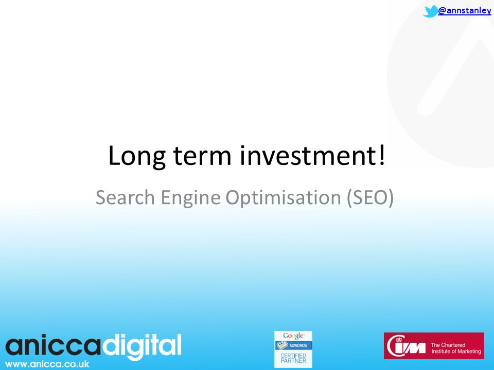 @annstanley Long term investment! Search Engine Optimisation (SEO)