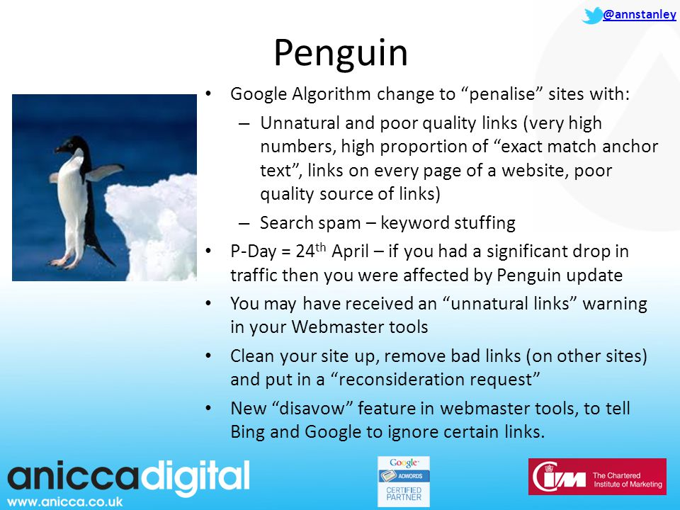@annstanley Penguin Google Algorithm change to penalise sites with: – Unnatural and poor quality links (very high numbers, high proportion of exact match anchor text , links on every page of a website, poor quality source of links) – Search spam – keyword stuffing P-Day = 24 th April – if you had a significant drop in traffic then you were affected by Penguin update You may have received an unnatural links warning in your Webmaster tools Clean your site up, remove bad links (on other sites) and put in a reconsideration request New disavow feature in webmaster tools, to tell Bing and Google to ignore certain links.
