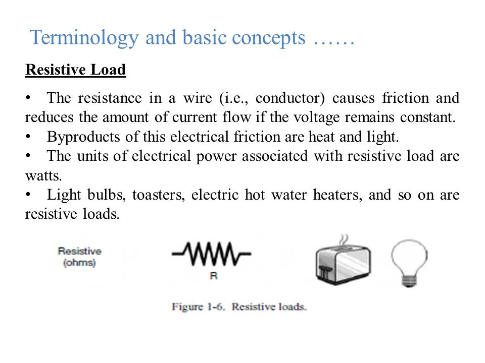 Terminology and basic concepts …… Resistive Load The resistance in a wire (i.e., conductor) causes friction and reduces the amount of current flow if the voltage remains constant.