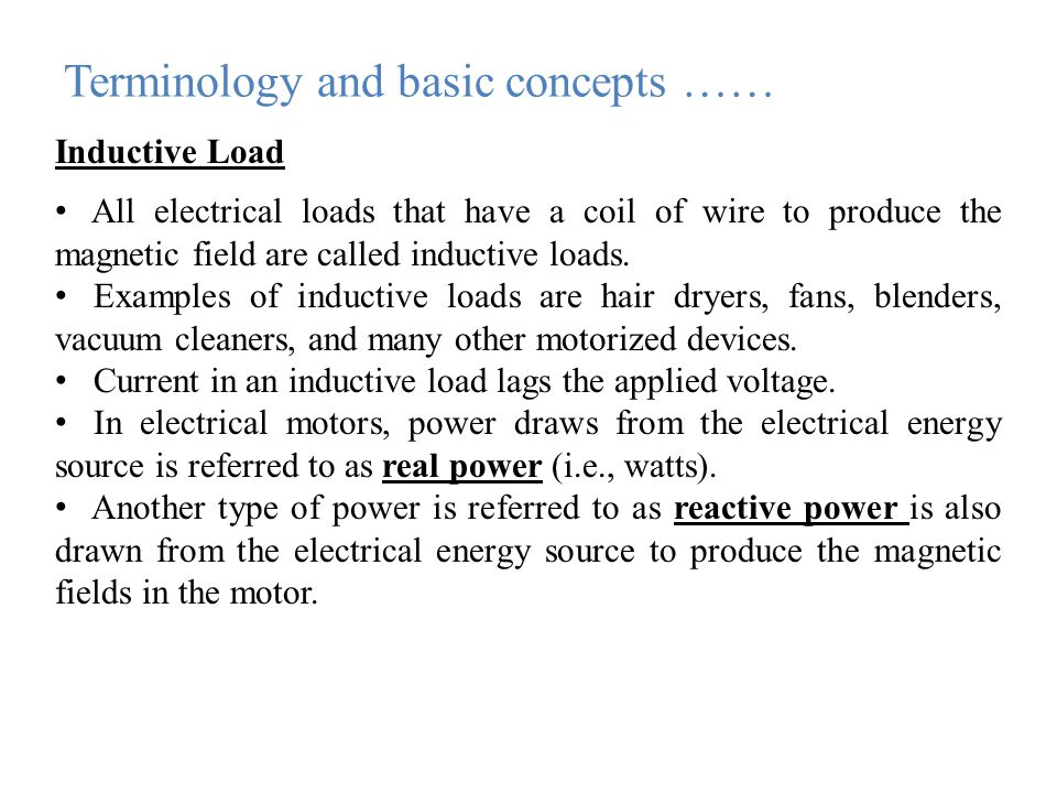 Terminology and basic concepts …… Inductive Load All electrical loads that have a coil of wire to produce the magnetic field are called inductive loads.