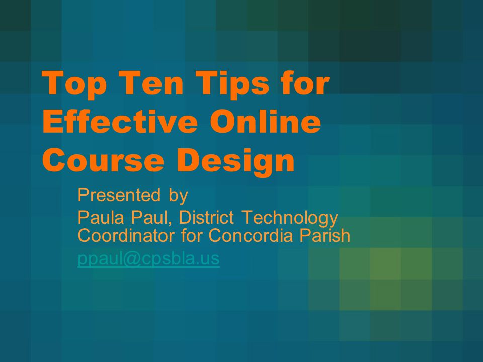 Top Ten Tips for Effective Online Course Design Presented by Paula Paul, District Technology Coordinator for Concordia Parish