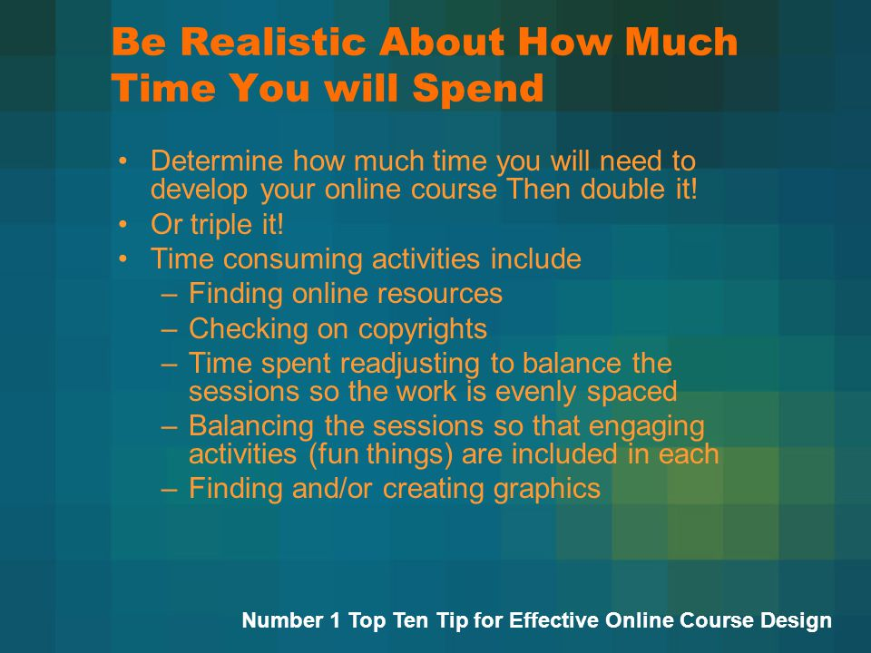 Be Realistic About How Much Time You will Spend Determine how much time you will need to develop your online course Then double it.