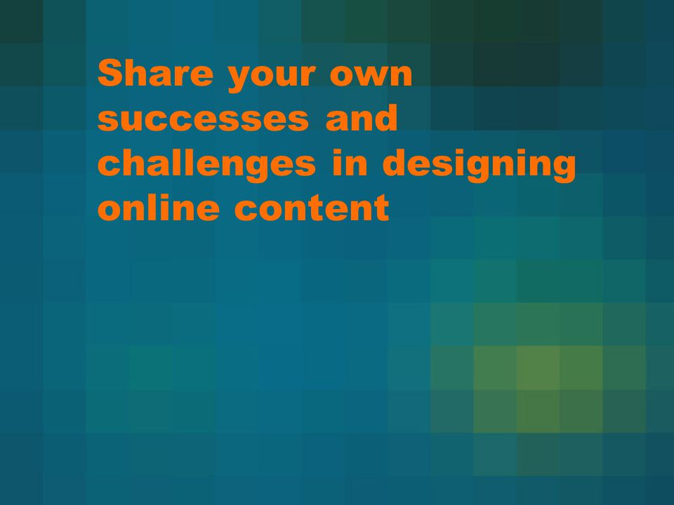 Share your own successes and challenges in designing online content