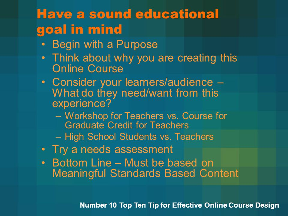 Have a sound educational goal in mind Begin with a Purpose Think about why you are creating this Online Course Consider your learners/audience – What do they need/want from this experience.