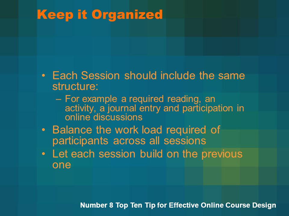 Keep it Organized Each Session should include the same structure: –For example a required reading, an activity, a journal entry and participation in online discussions Balance the work load required of participants across all sessions Let each session build on the previous one Number 8 Top Ten Tip for Effective Online Course Design
