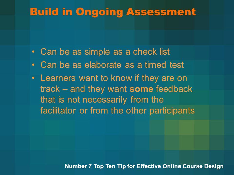 Build in Ongoing Assessment Can be as simple as a check list Can be as elaborate as a timed test Learners want to know if they are on track – and they want some feedback that is not necessarily from the facilitator or from the other participants Number 7 Top Ten Tip for Effective Online Course Design