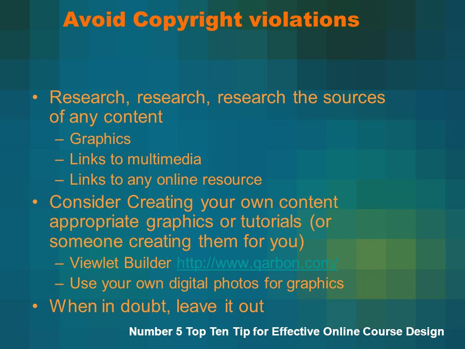 Avoid Copyright violations Research, research, research the sources of any content –Graphics –Links to multimedia –Links to any online resource Consider Creating your own content appropriate graphics or tutorials (or someone creating them for you) –Viewlet Builder   –Use your own digital photos for graphics When in doubt, leave it out Number 5 Top Ten Tip for Effective Online Course Design