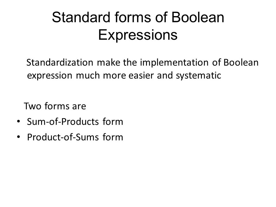 Standard forms of Boolean Expressions Standardization make the implementation of Boolean expression much more easier and systematic Two forms are Sum-of-Products form Product-of-Sums form
