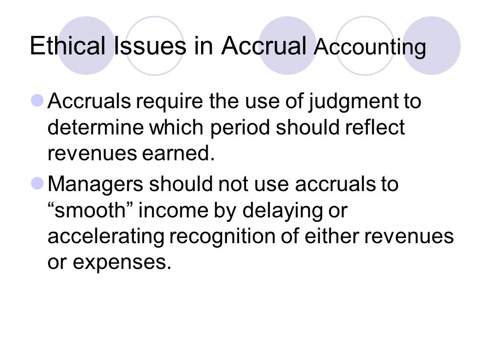 Ethical Issues in Accrual Accounting Accruals require the use of judgment to determine which period should reflect revenues earned.
