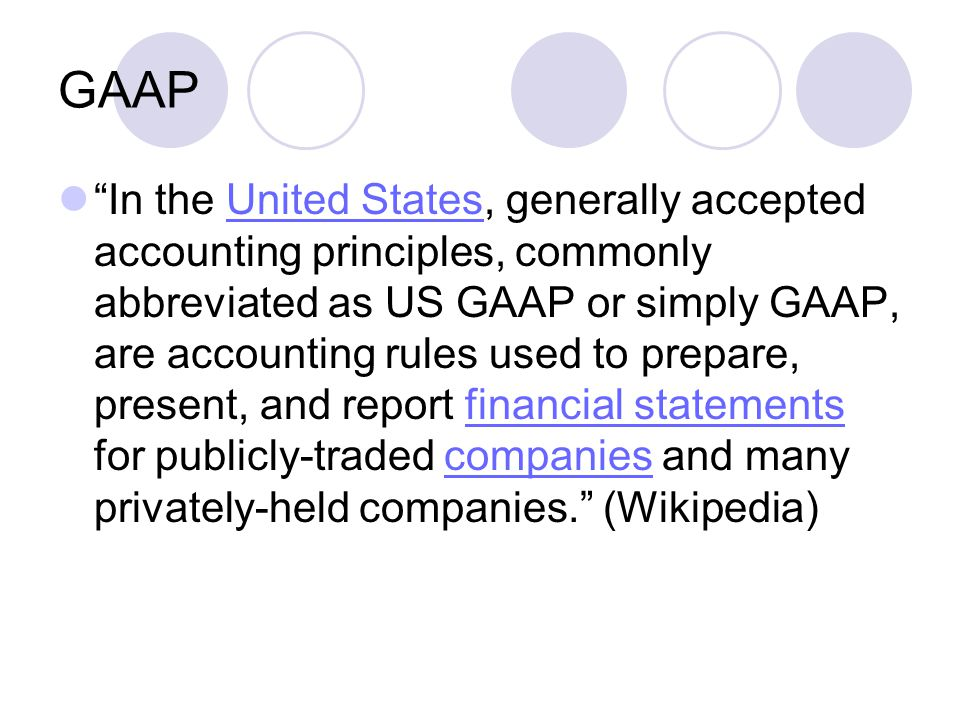 GAAP In the United States, generally accepted accounting principles, commonly abbreviated as US GAAP or simply GAAP, are accounting rules used to prepare, present, and report financial statements for publicly-traded companies and many privately-held companies. (Wikipedia)United Statesfinancial statementscompanies