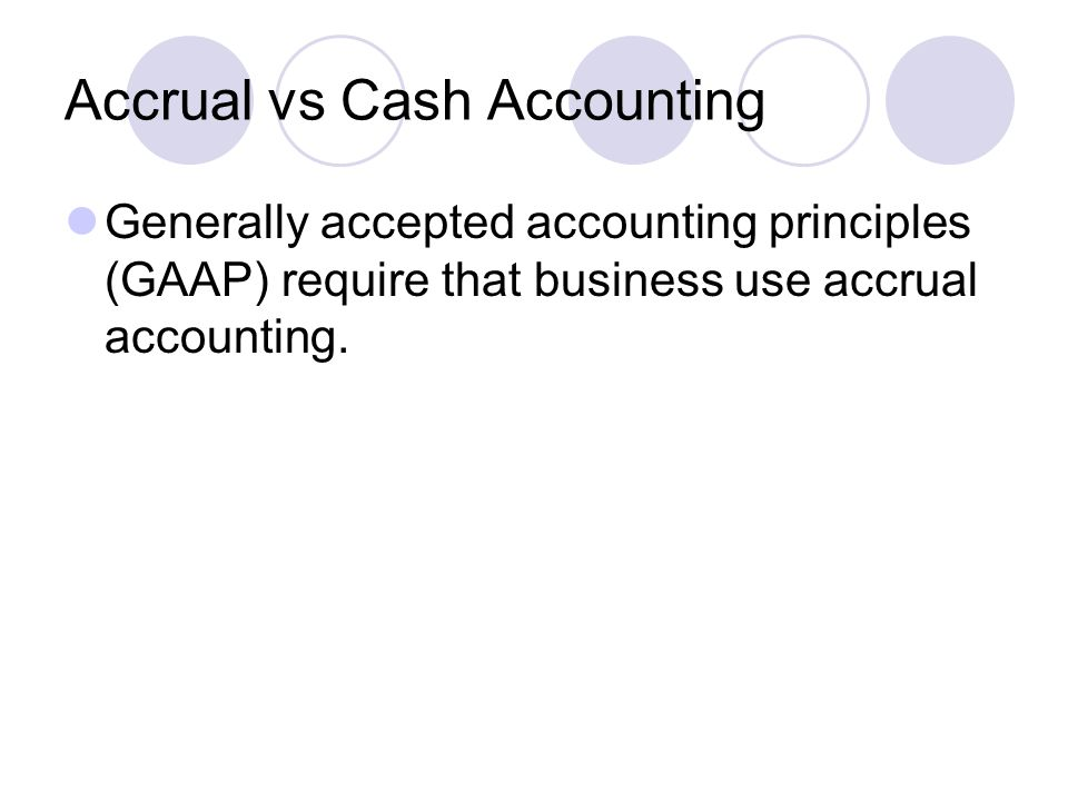 Accrual vs Cash Accounting Generally accepted accounting principles (GAAP) require that business use accrual accounting.