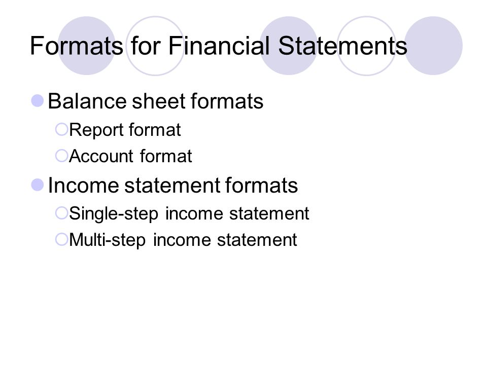 Formats for Financial Statements Balance sheet formats  Report format  Account format Income statement formats  Single-step income statement  Multi-step income statement
