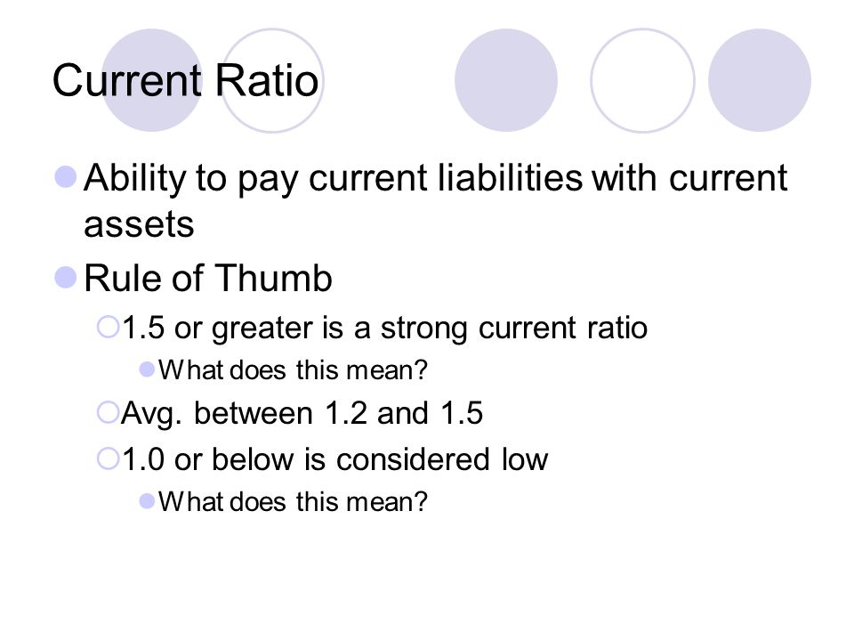 Current Ratio Ability to pay current liabilities with current assets Rule of Thumb  1.5 or greater is a strong current ratio What does this mean.