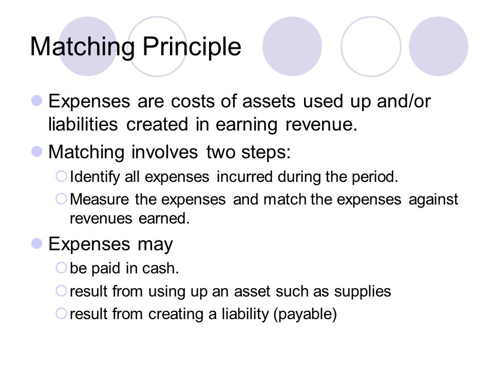 Matching Principle Expenses are costs of assets used up and/or liabilities created in earning revenue.