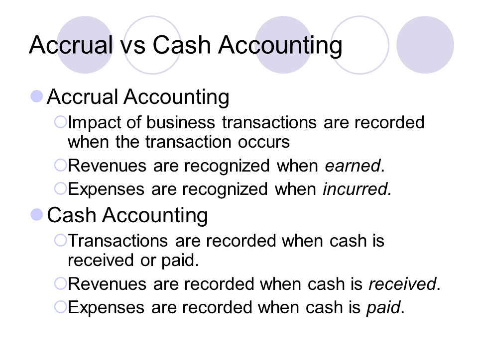 Accrual vs Cash Accounting Accrual Accounting  Impact of business transactions are recorded when the transaction occurs  Revenues are recognized when earned.