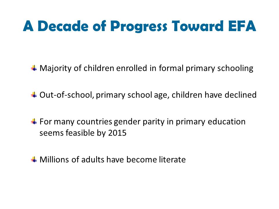 A Decade of Progress Toward EFA Majority of children enrolled in formal primary schooling Out-of-school, primary school age, children have declined For many countries gender parity in primary education seems feasible by 2015 Millions of adults have become literate