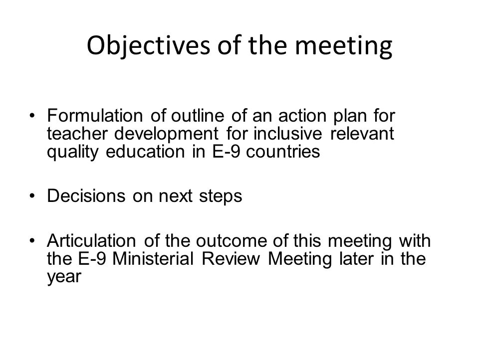 Objectives of the meeting Formulation of outline of an action plan for teacher development for inclusive relevant quality education in E-9 countries Decisions on next steps Articulation of the outcome of this meeting with the E-9 Ministerial Review Meeting later in the year