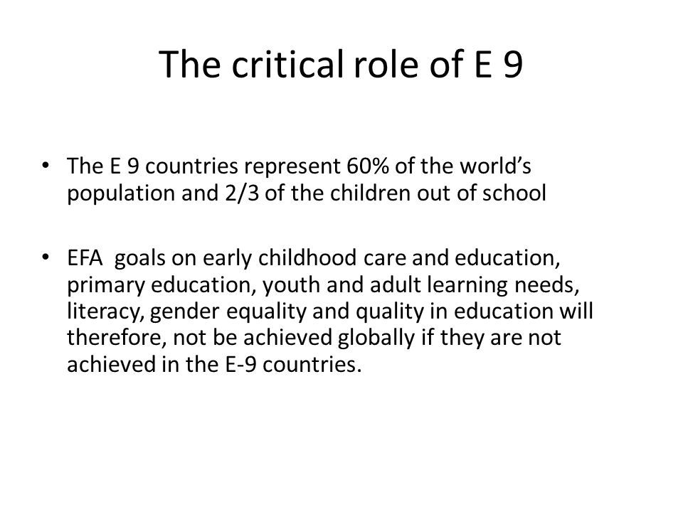 The critical role of E 9 The E 9 countries represent 60% of the world's population and 2/3 of the children out of school EFA goals on early childhood care and education, primary education, youth and adult learning needs, literacy, gender equality and quality in education will therefore, not be achieved globally if they are not achieved in the E-9 countries.