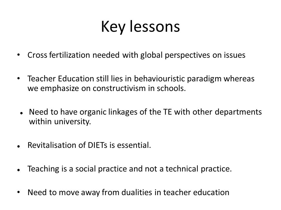 Key lessons Cross fertilization needed with global perspectives on issues Teacher Education still lies in behaviouristic paradigm whereas we emphasize on constructivism in schools.