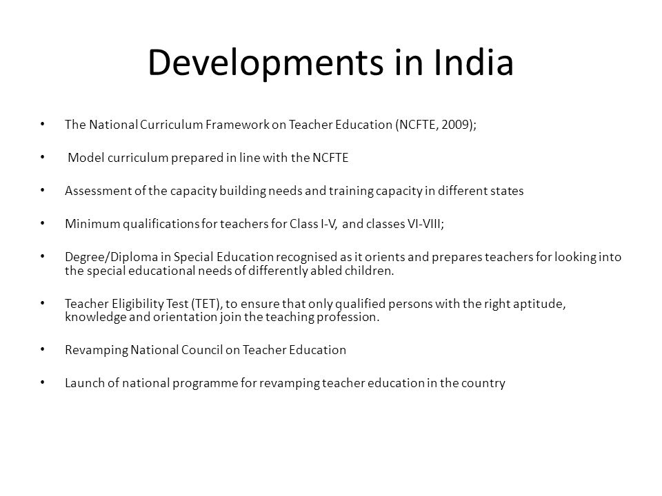 Developments in India The National Curriculum Framework on Teacher Education (NCFTE, 2009); Model curriculum prepared in line with the NCFTE Assessment of the capacity building needs and training capacity in different states Minimum qualifications for teachers for Class I-V, and classes VI-VIII; Degree/Diploma in Special Education recognised as it orients and prepares teachers for looking into the special educational needs of differently abled children.