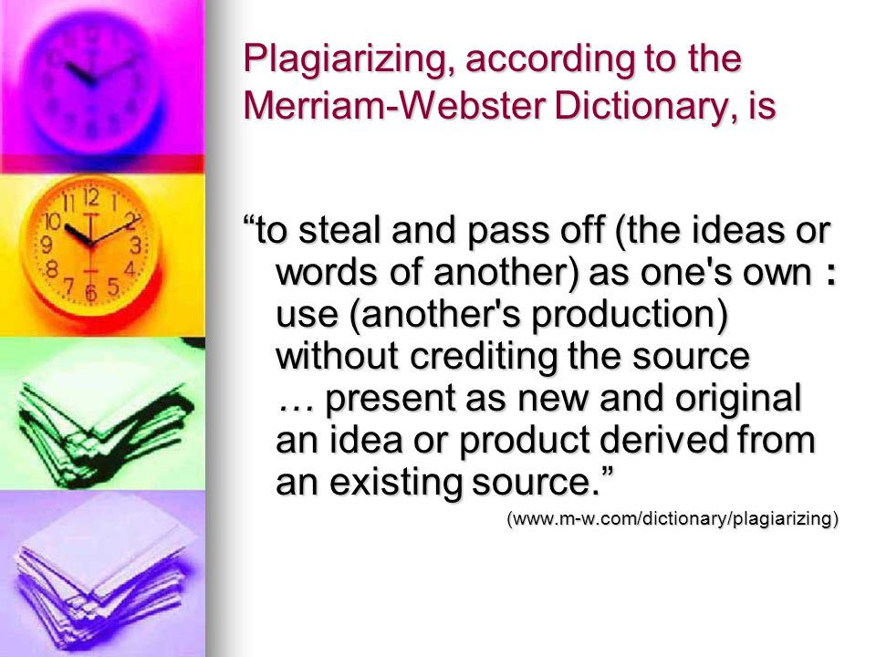 Plagiarizing, according to the Merriam-Webster Dictionary, is to steal and pass off (the ideas or words of another) as one s own : use (another s production) without crediting the source … present as new and original an idea or product derived from an existing source. (