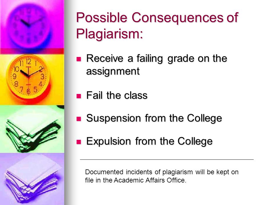 Possible Consequences of Plagiarism: Receive a failing grade on the assignment Receive a failing grade on the assignment Fail the class Fail the class Suspension from the College Suspension from the College Expulsion from the College Expulsion from the College Documented incidents of plagiarism will be kept on file in the Academic Affairs Office.
