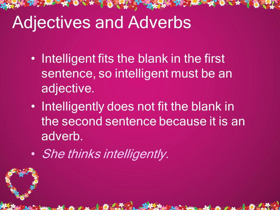 Adjectives and Adverbs Intelligent fits the blank in the first sentence, so intelligent must be an adjective.