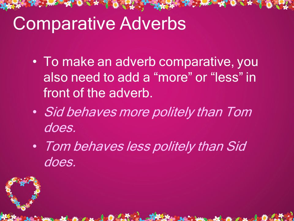 Comparative Adverbs To make an adverb comparative, you also need to add a more or less in front of the adverb.