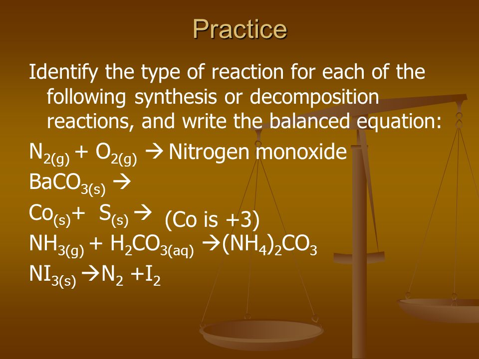 Practice Identify the type of reaction for each of the following synthesis or decomposition reactions, and write the balanced equation: N 2(g) + O 2(g)  BaCO 3(s)  Co (s) + S (s)  NH 3(g) + H 2 CO 3(aq)  (NH 4 ) 2 CO 3 NI 3(s)  N 2 +I 2 (Co is +3) Nitrogen monoxide