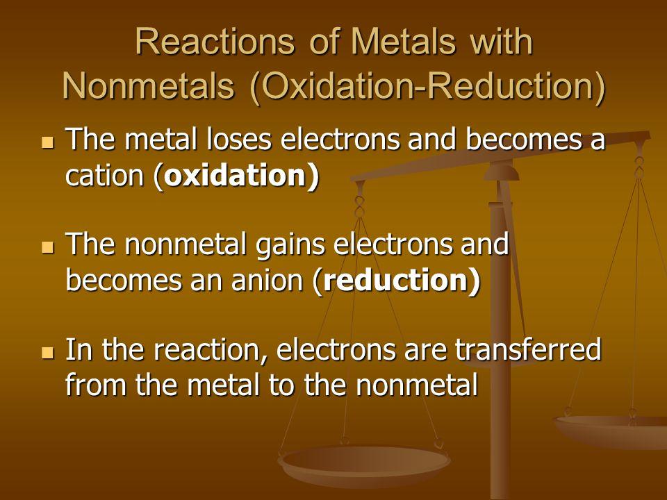 Reactions of Metals with Nonmetals (Oxidation-Reduction) The metal loses electrons and becomes a cation (oxidation) The metal loses electrons and becomes a cation (oxidation) The nonmetal gains electrons and becomes an anion (reduction) The nonmetal gains electrons and becomes an anion (reduction) In the reaction, electrons are transferred from the metal to the nonmetal In the reaction, electrons are transferred from the metal to the nonmetal