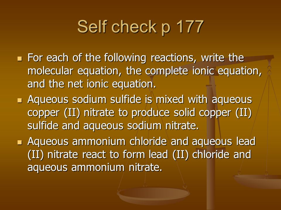 Self check p 177 For each of the following reactions, write the molecular equation, the complete ionic equation, and the net ionic equation.
