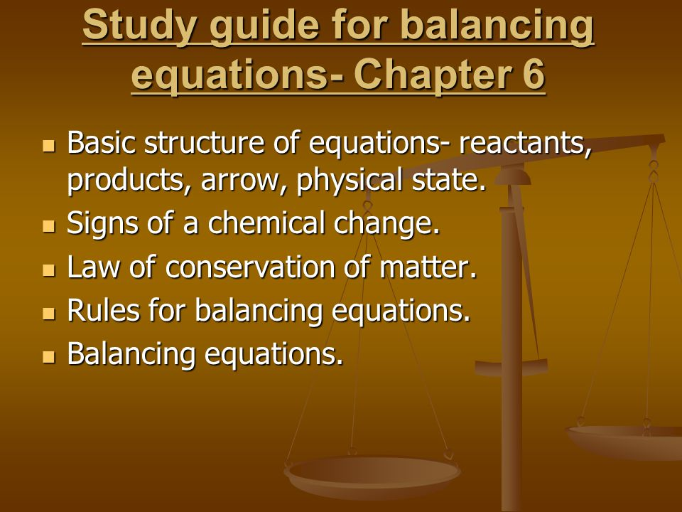 Study guide for balancing equations- Chapter 6 Basic structure of equations- reactants, products, arrow, physical state.